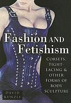 Fashion and fetishism : corsets, tight-lacing & other forms of body-sculpture