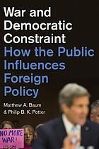 War and democratic constraint : how the public influences foreign policy