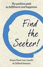 FIND THE SEEKER! : the pathless path to fulfillment and happiness.