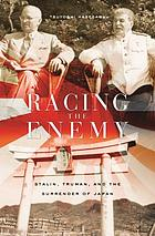 Racing the enemy : Stalin, Truman, and the surrender of Japan