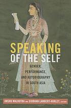 Speaking of the self : gender, performance, and autobiography in South Asia
