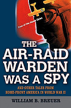 The Air-Raid Warden Was a Spy : And Other Tales from Home-Front America in World War II.