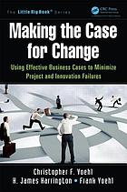 Making the case for change : using effective business cases to minimize project and innovation failures