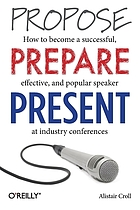 Propose, prepare, present : how to become a successful, effective, and popular speaker at industry conferences