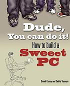 Dude, you can do it! : how to build a sweeet PC