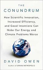 The conundrum : how scientific innovation, increased efficiency, and good intentions can make our energy and climate problems worse