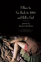I have to go back to 1994 and kill a girl : poems