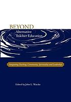 Beyond alternative teacher education : integrating teaching, community, spirituality, and leadership