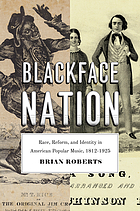 Blackface nation : race, reform, and identity in American popular music, 1812-1925