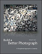 Build a better photograph : a disciplined approach to creativity