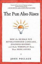 The pun also rises : how the humble pun revolutionized language, changed history, and made wordplay more than some antics