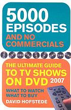 5000 episodes and no commercials : the ultimate guide to TV shows on DVD 2007
