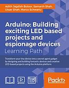 Arduino : building exciting LED based projects and espionage devices : transform your tiny device into a secret agent gadget by designing and building fantastic devices and creative LED-based projects using the Arduino platform : a course in three modules.