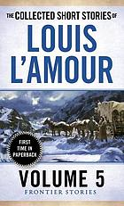 The collected short stories of Louis L'Amour. Volume five : the frontier stories