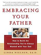 Embracing your father : how to build the relationship you've always wanted with your dad
