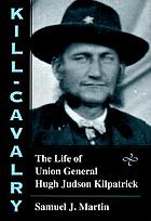 Kill-Cavalry : the life of Union General Hugh Judson Kilpatrick