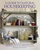 A guide to natural housekeeping : recipes and solutions for a cleaner, greener home