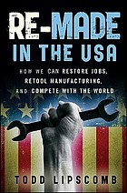 Re-made in the USA : how we can restore jobs, retool manufacturing, and compete with the world