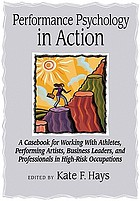 Performance psychology in action : a casebook for working with athletes, performing artists, business leaders, and professionals in high-risk occupations