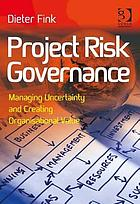 Project risk governance : managing uncertainty and creating organisational value