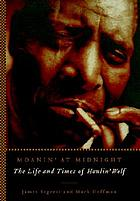 Moanin' at midnight : the life and times of Howlin' Wolf