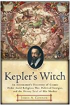 Kepler's witch : an astronomer's discovery of cosmic order amid religious war, political intrigue, and the heresy trial of his mother