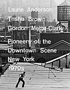 Laurie Anderson, Trisha Brown, Gordon Matta-Clark : pioneers of the downtown scene, New York 1970s.