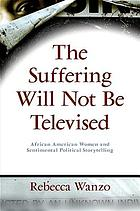 The suffering will not be televised : African American women and sentimental political storytelling