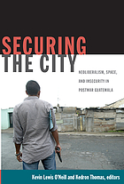 Securing the city : neoliberalism, space, and insecurity in postwar Guatemala