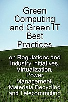 Green computing and green IT best practices : on regulations and industry initiatives, virtualization, power management, materials recycling and telecommuting