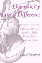 Domesticity with a difference : the nonfiction of Catharine Beecher, Sarah J. Hale, Fanny Fern, and Margaret Fuller