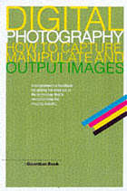 Digital photography : how to capture, manipulate and output images