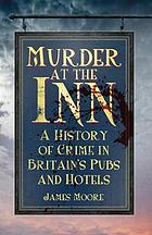 Murder at the inn : a criminal history of Britain's pubs and hotels