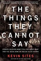 The things they cannot say : stories soldiers won't tell you about what they've seen, done or failed to do in war