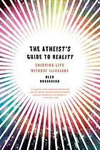 The atheist's guide to reality : enjoying life without illusions