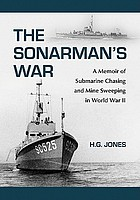 The sonarman's war : a memoir of submarine chasing and mine sweeping in World War II