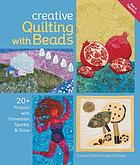 Creative quilting with beads : 20+ projects with dimension, sparkle & shine