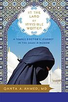 In the land of invisible women : a female doctor's journey in the Saudi Kingdom