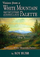 Visions from a White Mountain palette : the life and times of Charles A. Hunt, Madison's White Mountain painter
