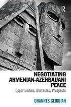 Negotiating Armenian-Azerbaijani peace : opportunities, obstacles, prospects