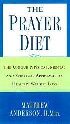 The prayer diet : the unique physical, mental, and spiritual approach to healthy weight loss