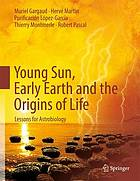 Young Sun, early Earth and the origins of life : lessons for astrobiology
