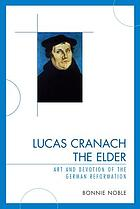 Lucas Cranach the Elder : art and devotion of the German Reformation