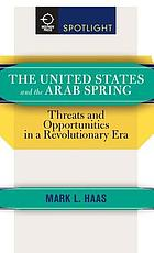 The United States and the Arab Spring : Threats and Opportunities in a Revolutionary Era.