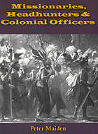 Missionaries, headhunters and colonial officers British New Guinea and the Goaribari Affray 1860 - 1907