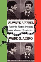 Always a rebel : Ricardo Flores Magón and the Mexican Revolution