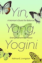 Yin, yang, yogini : a woman's quest for balance, strength and inner peace : a memoir