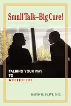 Small talk--big cure! : talking your way to a better life