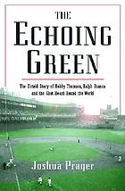 The echoing green : the untold story of Bobby Thomson, Ralph Branca, and the shot heard round the world
