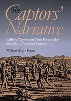 The captors' narrative : Catholic women and their Puritan men on the early American frontier
